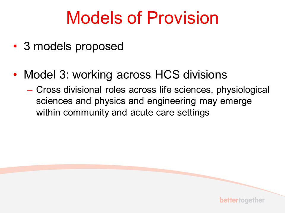 Models of Provision 3 models proposed Model 3: working across HCS divisions –Cross divisional roles across life sciences, physiological sciences and p
