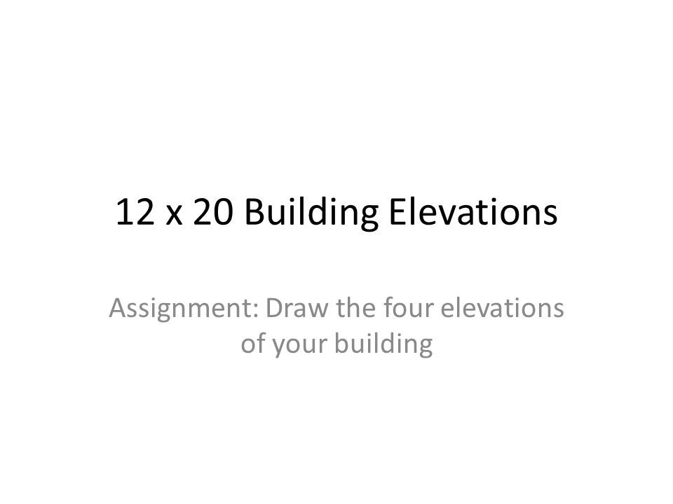 12 x 20 Building Elevations Assignment: Draw the four elevations of your building