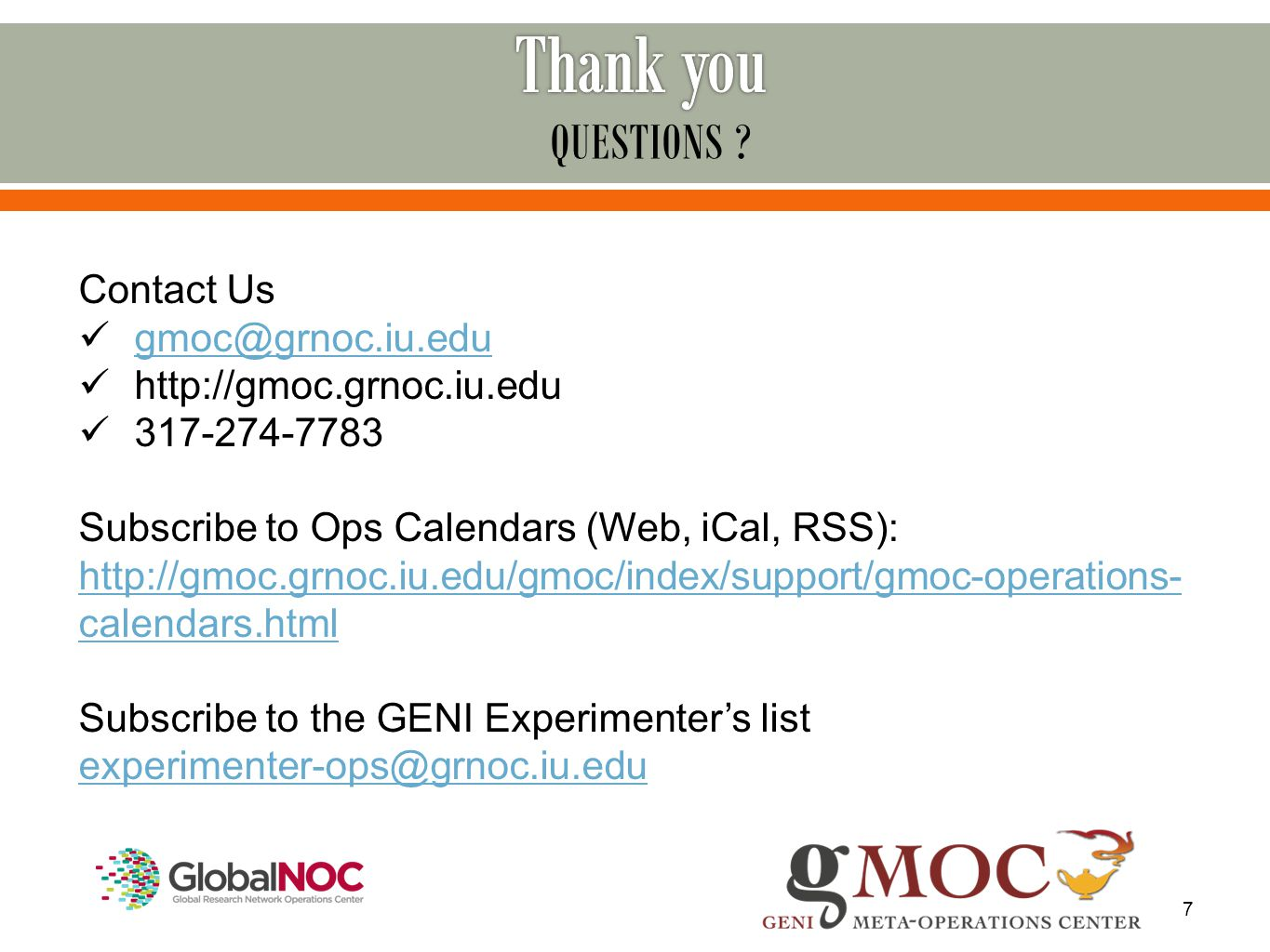 7 Contact Us gmoc@grnoc.iu.edu http://gmoc.grnoc.iu.edu 317-274-7783 Subscribe to Ops Calendars (Web, iCal, RSS): http://gmoc.grnoc.iu.edu/gmoc/index/support/gmoc-operations- calendars.html Subscribe to the GENI Experimenter's list experimenter-ops@grnoc.iu.edu QUESTIONS ?