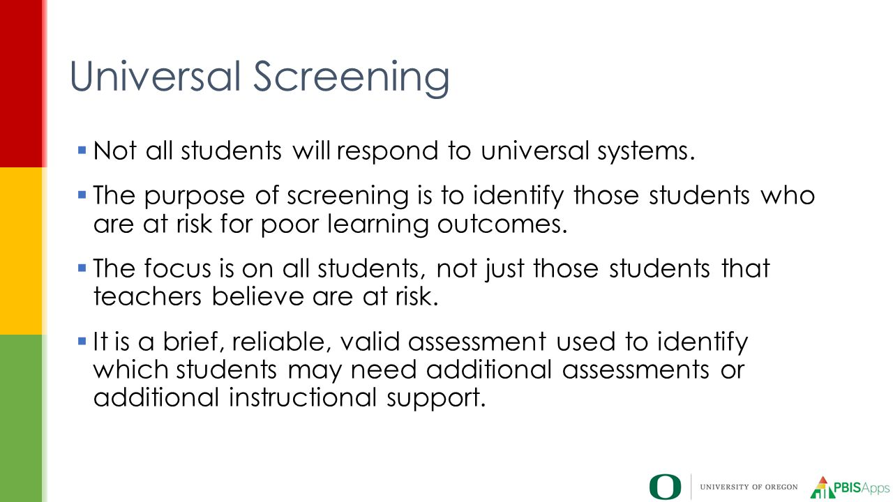 Universal Screening  Not all students will respond to universal systems.  The purpose of screening is to identify those students who are at risk for