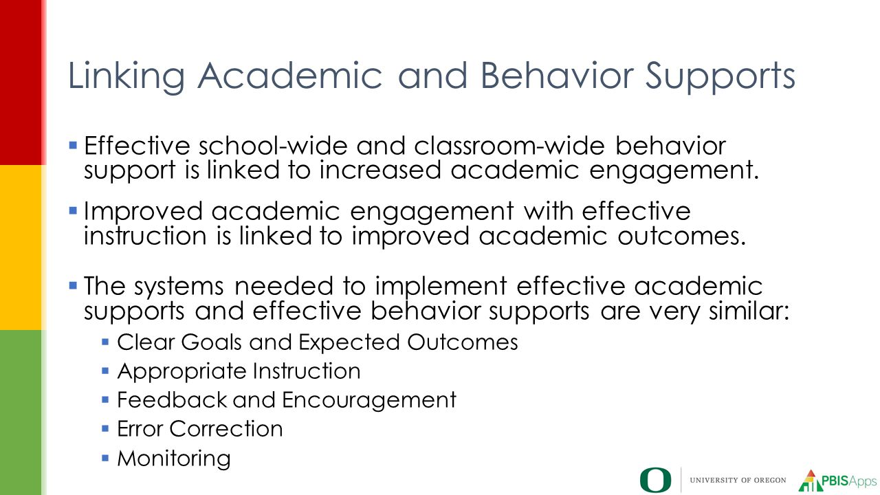  Effective school-wide and classroom-wide behavior support is linked to increased academic engagement.  Improved academic engagement with effective
