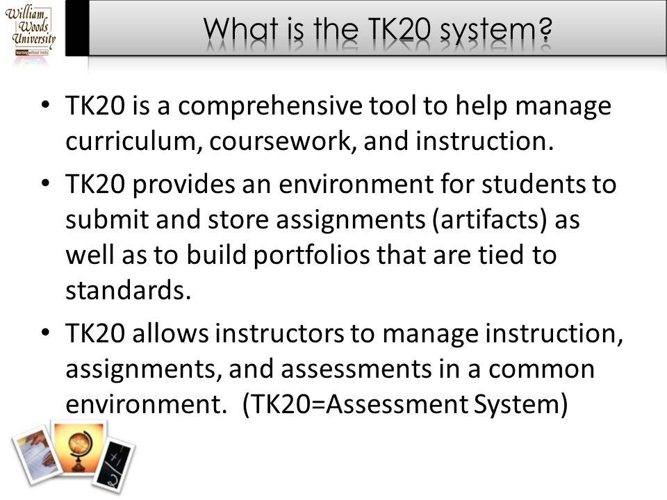 TK20 is a comprehensive tool to help manage curriculum, coursework, and instruction. TK20 provides an environment for students to submit and store ass