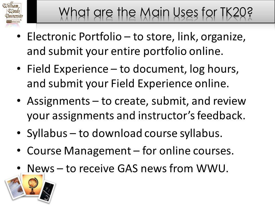 Electronic Portfolio – to store, link, organize, and submit your entire portfolio online. Field Experience – to document, log hours, and submit your F