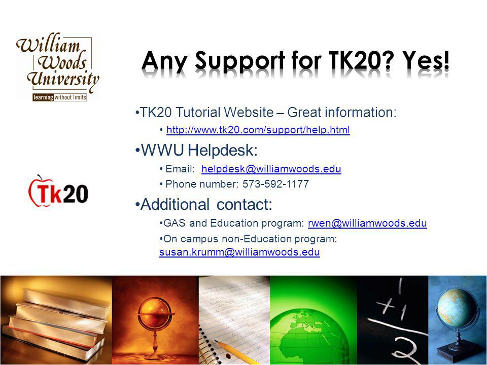 TK20 Tutorial Website – Great information: http://www.tk20.com/support/help.html WWU Helpdesk: Email: helpdesk@williamwoods.eduhelpdesk@williamwoods.edu Phone number: 573-592-1177 Additional contact: GAS and Education program: rwen@williamwoods.edurwen@williamwoods.edu On campus non-Education program: susan.krumm@williamwoods.edu susan.krumm@williamwoods.edu