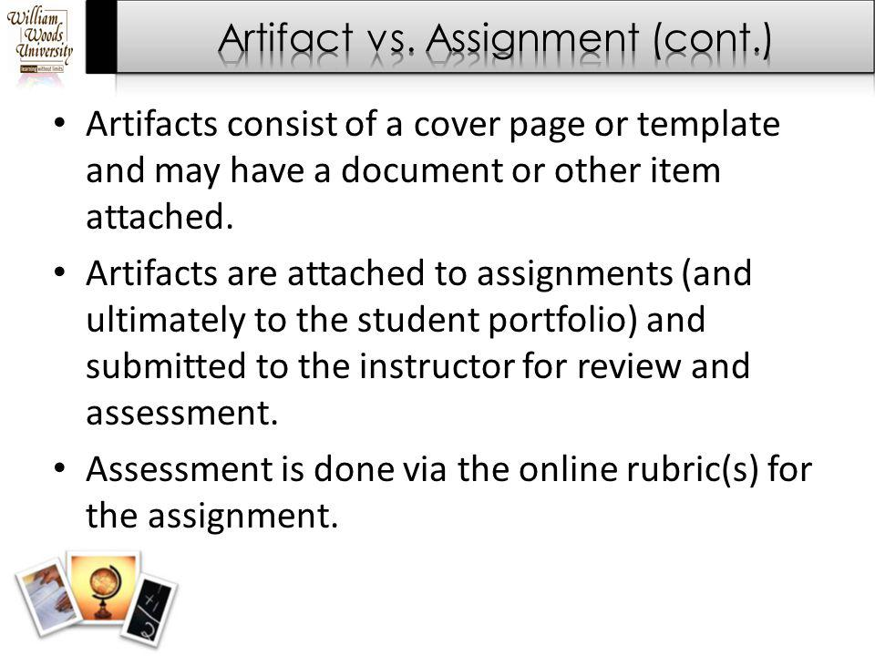 Artifacts consist of a cover page or template and may have a document or other item attached. Artifacts are attached to assignments (and ultimately to