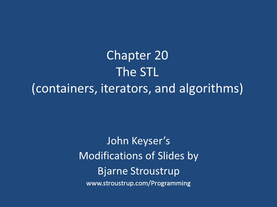 Chapter 20 The STL (containers, iterators, and algorithms) John Keyser's Modifications of Slides by Bjarne Stroustrup www.stroustrup.com/Programming