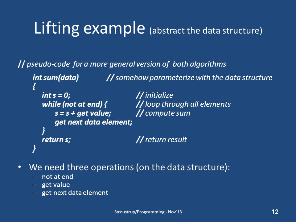 12 Lifting example (abstract the data structure) // pseudo-code for a more general version of both algorithms int sum(data)// somehow parameterize with the data structure { int s = 0;// initialize while (not at end) {// loop through all elements s = s + get value;// compute sum get next data element; } return s;// return result } We need three operations (on the data structure): – not at end – get value – get next data element Stroustrup/Programming - Nov 13