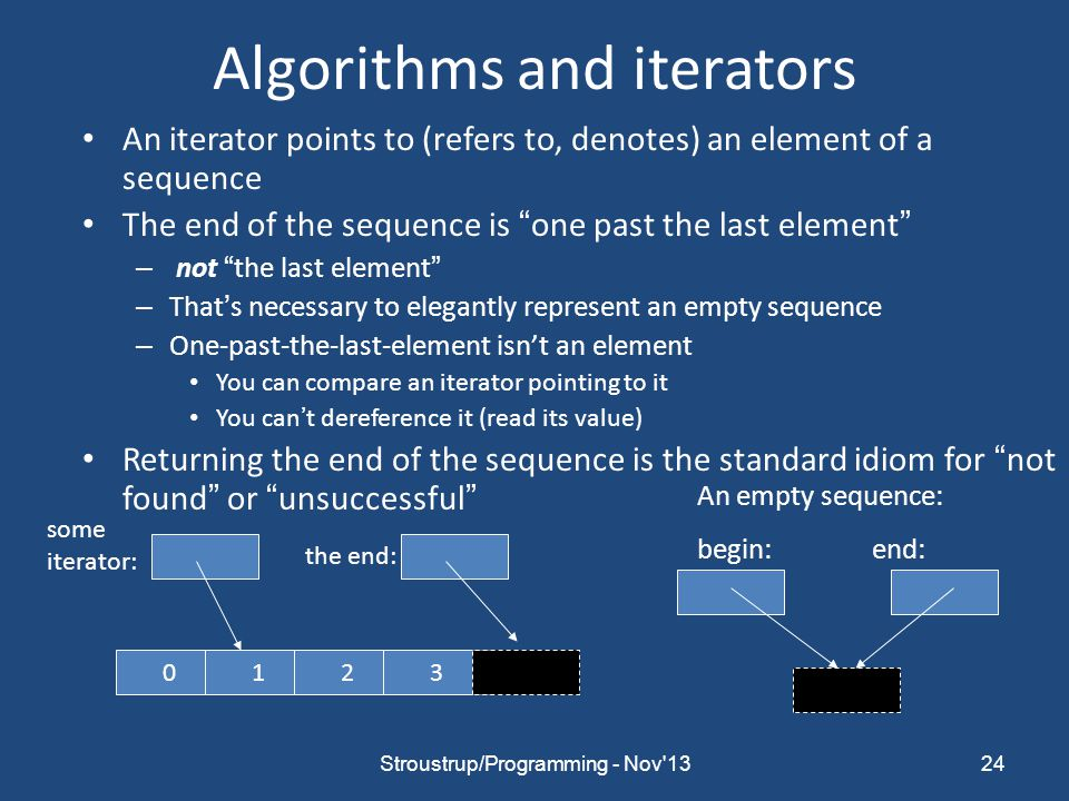 Algorithms and iterators An iterator points to (refers to, denotes) an element of a sequence The end of the sequence is one past the last element – not the last element – That's necessary to elegantly represent an empty sequence – One-past-the-last-element isn't an element You can compare an iterator pointing to it You can't dereference it (read its value) Returning the end of the sequence is the standard idiom for not found or unsuccessful 24 0123 the end: An empty sequence: begin: end: some iterator: Stroustrup/Programming - Nov 13