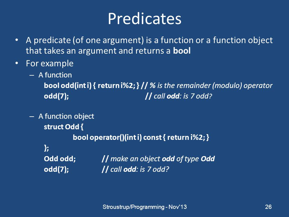 Predicates A predicate (of one argument) is a function or a function object that takes an argument and returns a bool For example – A function bool odd(int i) { return i%2; } // % is the remainder (modulo) operator odd(7); // call odd: is 7 odd .