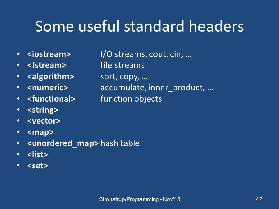 Some useful standard headers I/O streams, cout, cin, … file streams sort, copy, … accumulate, inner_product, … function objects hash table 42Stroustrup/Programming - Nov 13