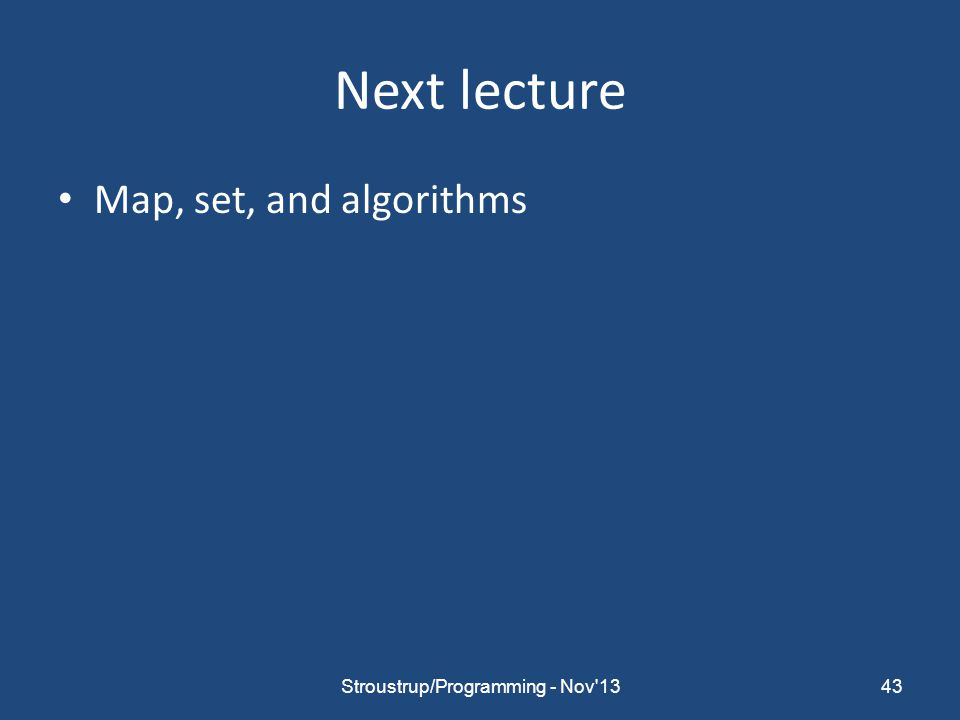 Next lecture Map, set, and algorithms 43Stroustrup/Programming - Nov 13