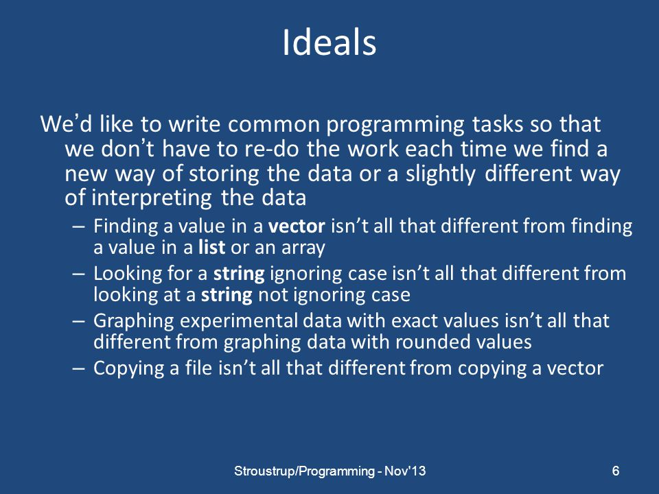 Ideals We'd like to write common programming tasks so that we don't have to re-do the work each time we find a new way of storing the data or a slightly different way of interpreting the data – Finding a value in a vector isn't all that different from finding a value in a list or an array – Looking for a string ignoring case isn't all that different from looking at a string not ignoring case – Graphing experimental data with exact values isn't all that different from graphing data with rounded values – Copying a file isn't all that different from copying a vector 6Stroustrup/Programming - Nov 13