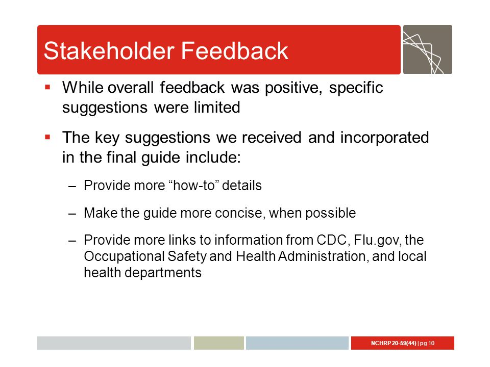 NCHRP 20-59(44) | pg 10 Stakeholder Feedback  While overall feedback was positive, specific suggestions were limited  The key suggestions we received and incorporated in the final guide include: –Provide more how-to details –Make the guide more concise, when possible –Provide more links to information from CDC, Flu.gov, the Occupational Safety and Health Administration, and local health departments