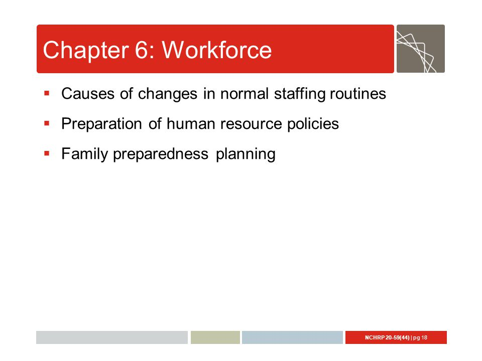 NCHRP 20-59(44) | pg 18 Chapter 6: Workforce  Causes of changes in normal staffing routines  Preparation of human resource policies  Family preparedness planning
