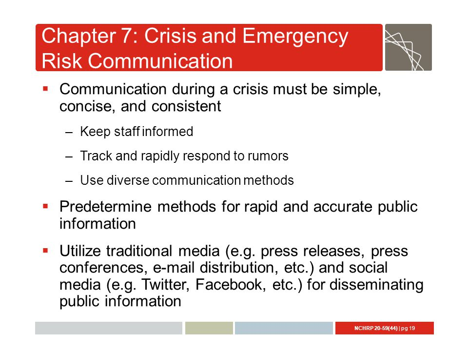 NCHRP 20-59(44) | pg 19 Chapter 7: Crisis and Emergency Risk Communication  Communication during a crisis must be simple, concise, and consistent –Keep staff informed –Track and rapidly respond to rumors –Use diverse communication methods  Predetermine methods for rapid and accurate public information  Utilize traditional media (e.g.