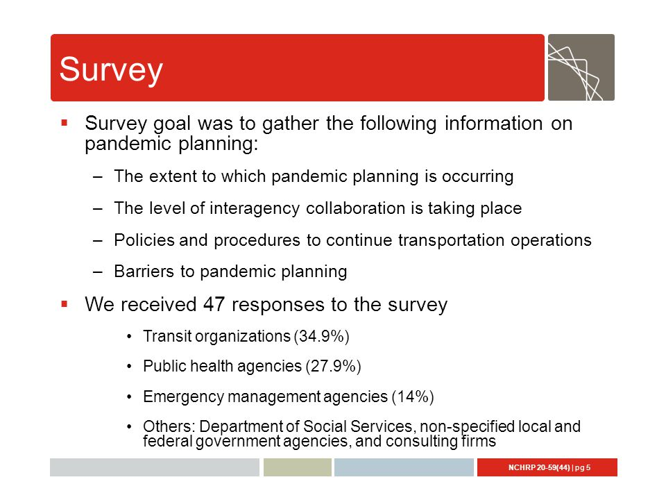 NCHRP 20-59(44) | pg 5 Survey  Survey goal was to gather the following information on pandemic planning: –The extent to which pandemic planning is occurring –The level of interagency collaboration is taking place –Policies and procedures to continue transportation operations –Barriers to pandemic planning  We received 47 responses to the survey Transit organizations (34.9%) Public health agencies (27.9%) Emergency management agencies (14%) Others: Department of Social Services, non-specified local and federal government agencies, and consulting firms