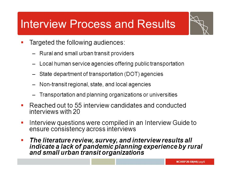 NCHRP 20-59(44) | pg 6 Interview Process and Results  Targeted the following audiences: –Rural and small urban transit providers –Local human service agencies offering public transportation –State department of transportation (DOT) agencies –Non-transit regional, state, and local agencies –Transportation and planning organizations or universities  Reached out to 55 interview candidates and conducted interviews with 20  Interview questions were compiled in an Interview Guide to ensure consistency across interviews  The literature review, survey, and interview results all indicate a lack of pandemic planning experience by rural and small urban transit organizations
