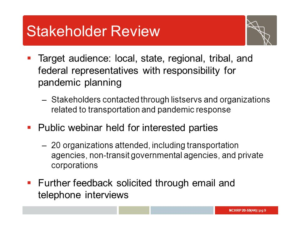 NCHRP 20-59(44) | pg 9 Stakeholder Review  Target audience: local, state, regional, tribal, and federal representatives with responsibility for pandemic planning –Stakeholders contacted through listservs and organizations related to transportation and pandemic response  Public webinar held for interested parties –20 organizations attended, including transportation agencies, non-transit governmental agencies, and private corporations  Further feedback solicited through email and telephone interviews