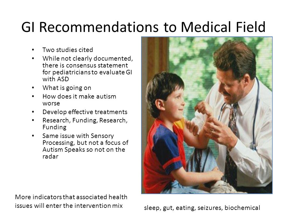 GI Recommendations to Medical Field Two studies cited While not clearly documented, there is consensus statement for pediatricians to evaluate GI with ASD What is going on How does it make autism worse Develop effective treatments Research, Funding, Research, Funding Same issue with Sensory Processing, but not a focus of Autism Speaks so not on the radar More indicators that associated health issues will enter the intervention mix sleep, gut, eating, seizures, biochemical