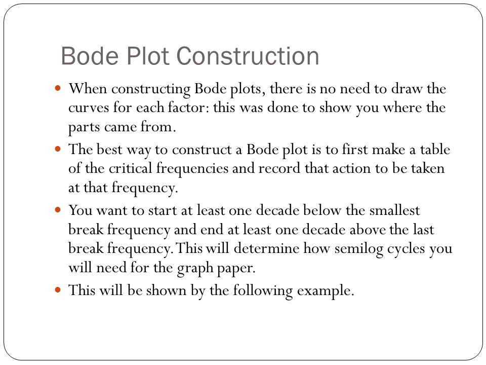 Example Plot the Bode magnitude plot of Break Frequency FactorEffectCum value Cum Slope dB/dec 0.01K=1020Log 10 (10)=2020… 0.01sLine -20db/dec Thru (1,0) 20-slope for two decades (40) =60 -20 0.2s+0.2+20Log 10 (.2)= -13.98 60+6.02=46.020 3s+3-20Log 10 (3)= -9.54 46.02-9.54= 36.48 -20 4s 2 +4s+16-40Log 10 (4)= - 24.08 36.48- 24.08= 12.4 -60 5s 2 +2s+25+40Log 10 (5)= 27.96 32.4+27.96= 40.36 -20