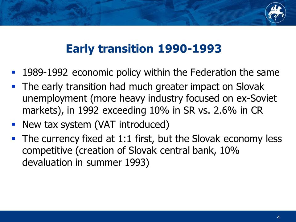 4 Early transition 1990-1993  1989-1992 economic policy within the Federation the same  The early transition had much greater impact on Slovak unemployment (more heavy industry focused on ex-Soviet markets), in 1992 exceeding 10% in SR vs.