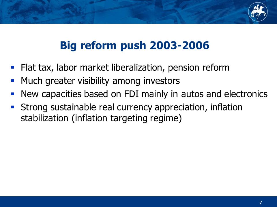 7 Big reform push 2003-2006  Flat tax, labor market liberalization, pension reform  Much greater visibility among investors  New capacities based on FDI mainly in autos and electronics  Strong sustainable real currency appreciation, inflation stabilization (inflation targeting regime)
