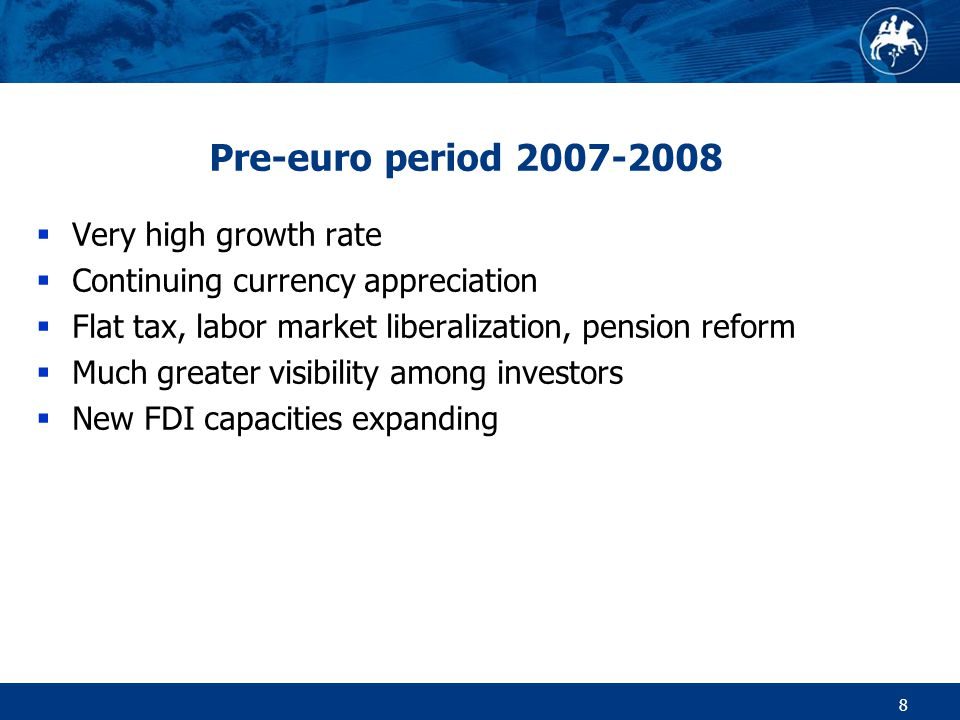 8 Pre-euro period 2007-2008  Very high growth rate  Continuing currency appreciation  Flat tax, labor market liberalization, pension reform  Much greater visibility among investors  New FDI capacities expanding