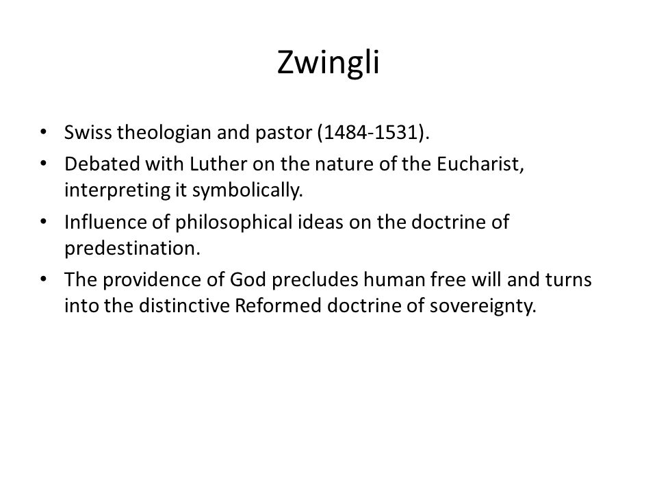 Zwingli Swiss theologian and pastor (1484-1531). Debated with Luther on the nature of the Eucharist, interpreting it symbolically. Influence of philos