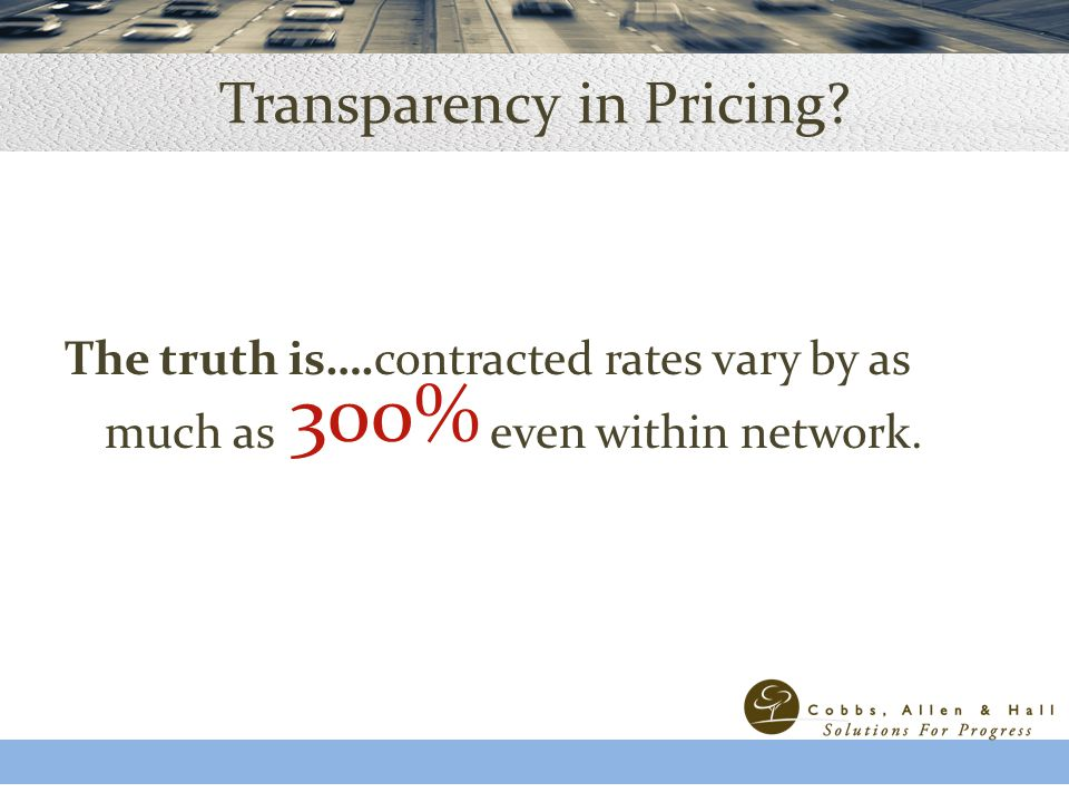 Transparency in Pricing. The truth is….contracted rates vary by as much as even within network.