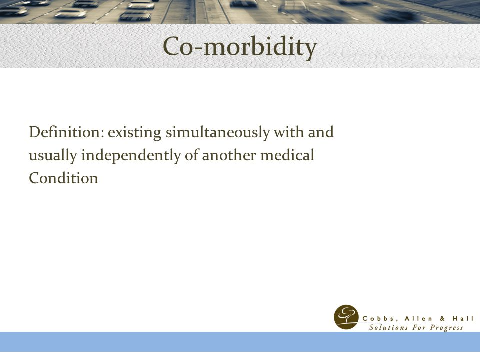 Co-morbidity Definition: existing simultaneously with and usually independently of another medical Condition ©2011 ACAP Health Consulting Confidential-Not for Distribution