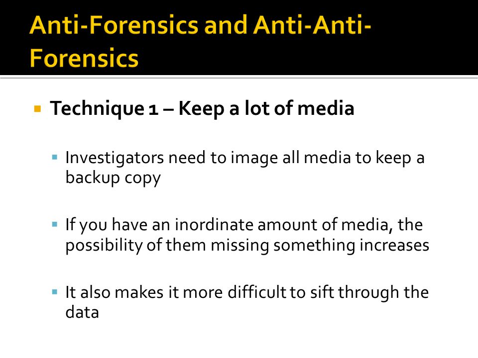  Technique 1 – Keep a lot of media  Investigators need to image all media to keep a backup copy  If you have an inordinate amount of media, the possibility of them missing something increases  It also makes it more difficult to sift through the data