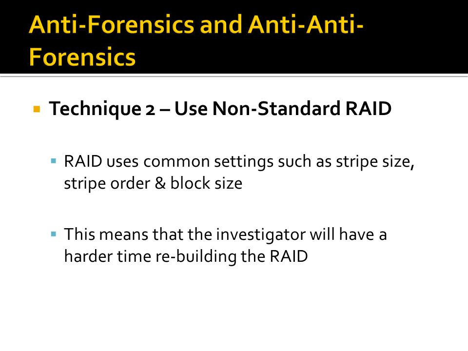  Technique 2 – Use Non-Standard RAID  RAID uses common settings such as stripe size, stripe order & block size  This means that the investigator will have a harder time re-building the RAID