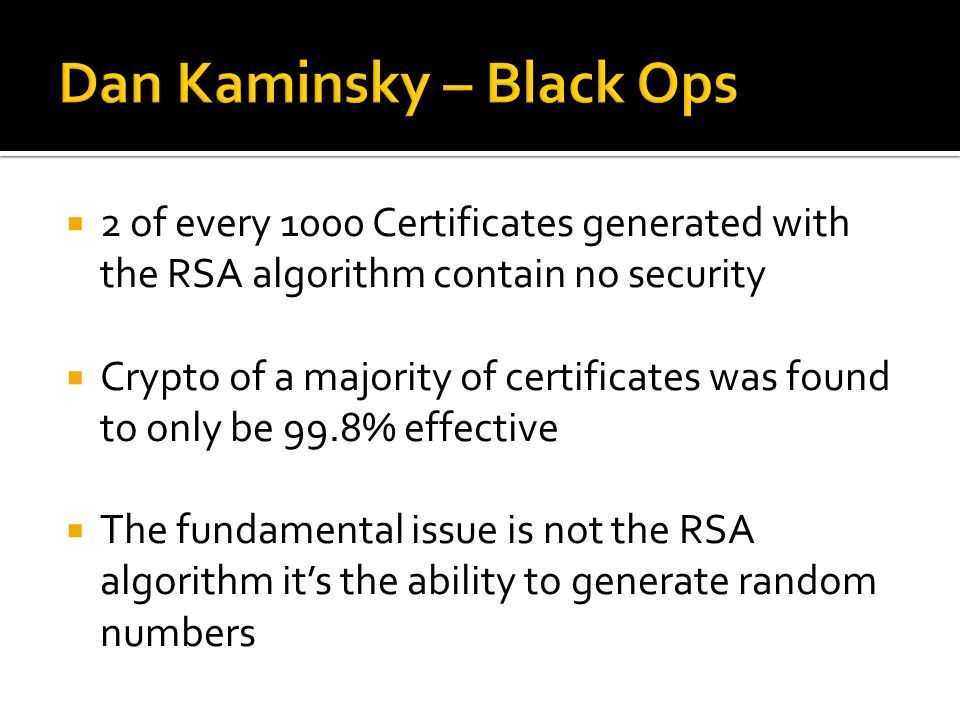  2 of every 1000 Certificates generated with the RSA algorithm contain no security  Crypto of a majority of certificates was found to only be 99.8% effective  The fundamental issue is not the RSA algorithm it's the ability to generate random numbers