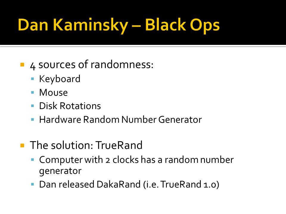  4 sources of randomness:  Keyboard  Mouse  Disk Rotations  Hardware Random Number Generator  The solution: TrueRand  Computer with 2 clocks has a random number generator  Dan released DakaRand (i.e.