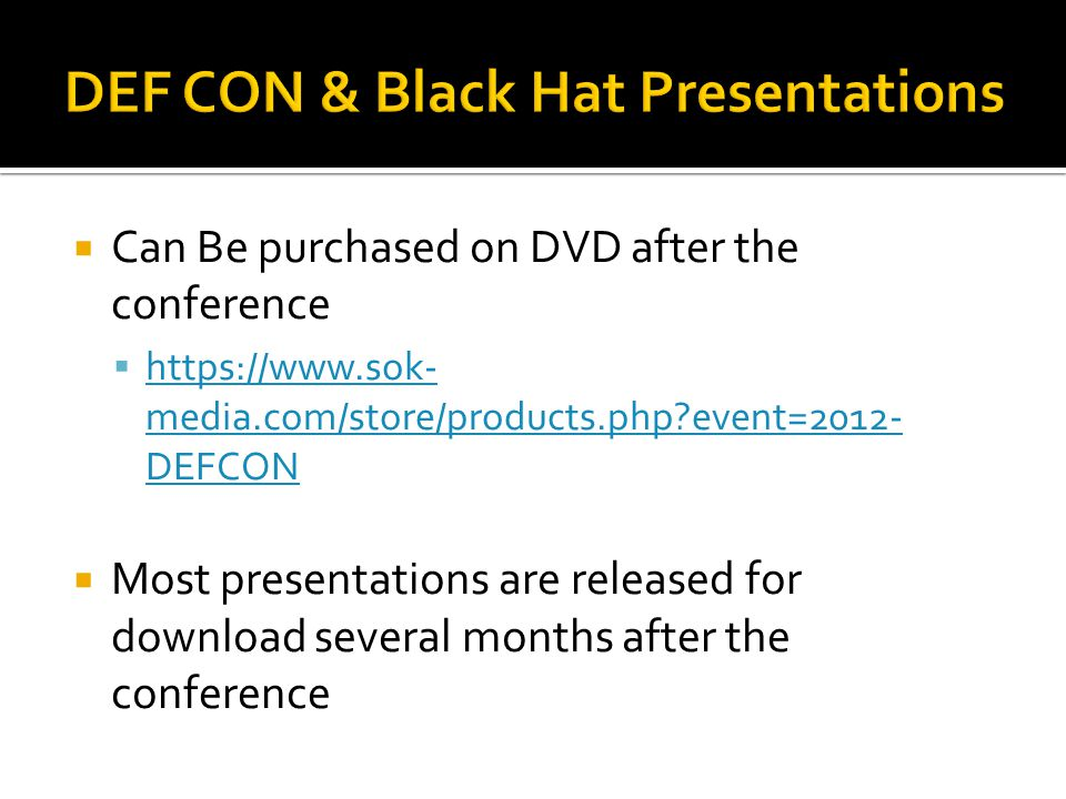  Can Be purchased on DVD after the conference  https://www.sok- media.com/store/products.php?event=2012- DEFCON https://www.sok- media.com/store/products.php?event=2012- DEFCON  Most presentations are released for download several months after the conference