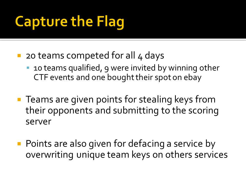  20 teams competed for all 4 days  10 teams qualified, 9 were invited by winning other CTF events and one bought their spot on ebay  Teams are given points for stealing keys from their opponents and submitting to the scoring server  Points are also given for defacing a service by overwriting unique team keys on others services