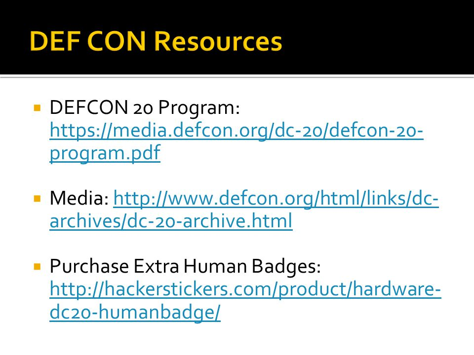  DEFCON 20 Program: https://media.defcon.org/dc-20/defcon-20- program.pdf https://media.defcon.org/dc-20/defcon-20- program.pdf  Media: http://www.defcon.org/html/links/dc- archives/dc-20-archive.htmlhttp://www.defcon.org/html/links/dc- archives/dc-20-archive.html  Purchase Extra Human Badges: http://hackerstickers.com/product/hardware- dc20-humanbadge/ http://hackerstickers.com/product/hardware- dc20-humanbadge/