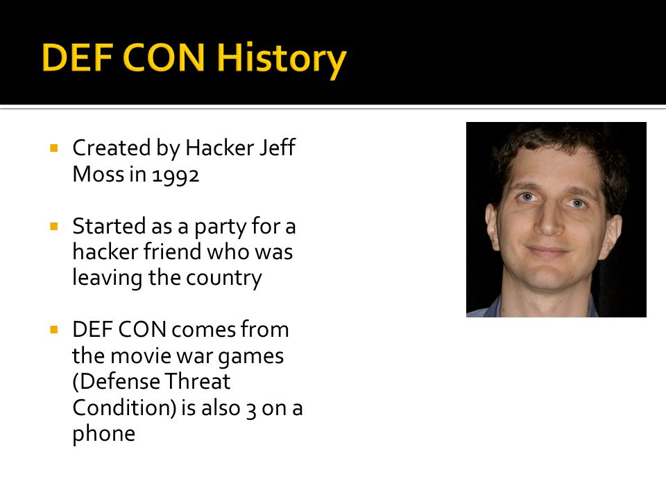  Created by Hacker Jeff Moss in 1992  Started as a party for a hacker friend who was leaving the country  DEF CON comes from the movie war games (D