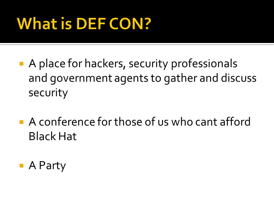  A place for hackers, security professionals and government agents to gather and discuss security  A conference for those of us who cant afford Black Hat  A Party