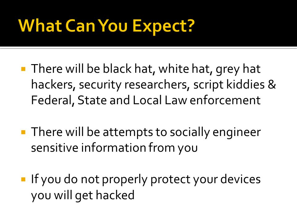  There will be black hat, white hat, grey hat hackers, security researchers, script kiddies & Federal, State and Local Law enforcement  There will be attempts to socially engineer sensitive information from you  If you do not properly protect your devices you will get hacked
