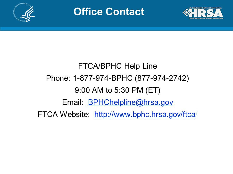 Office Contact FTCA/BPHC Help Line Phone: 1-877-974-BPHC (877-974-2742) 9:00 AM to 5:30 PM (ET) Email: BPHChelpline@hrsa.govBPHChelpline@hrsa.gov FTCA Website: http://www.bphc.hrsa.gov/ftca/http://www.bphc.hrsa.gov/ftca