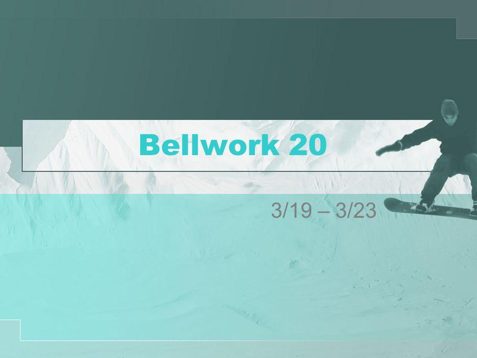 Bellwork 20 3/19 – 3/23