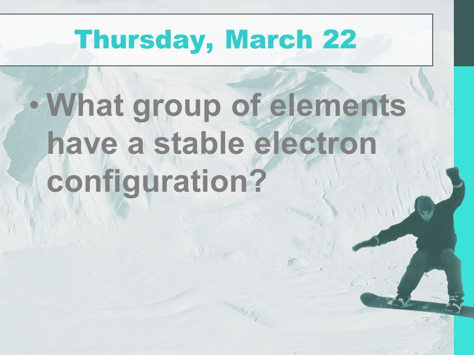 Thursday, March 22 What group of elements have a stable electron configuration?