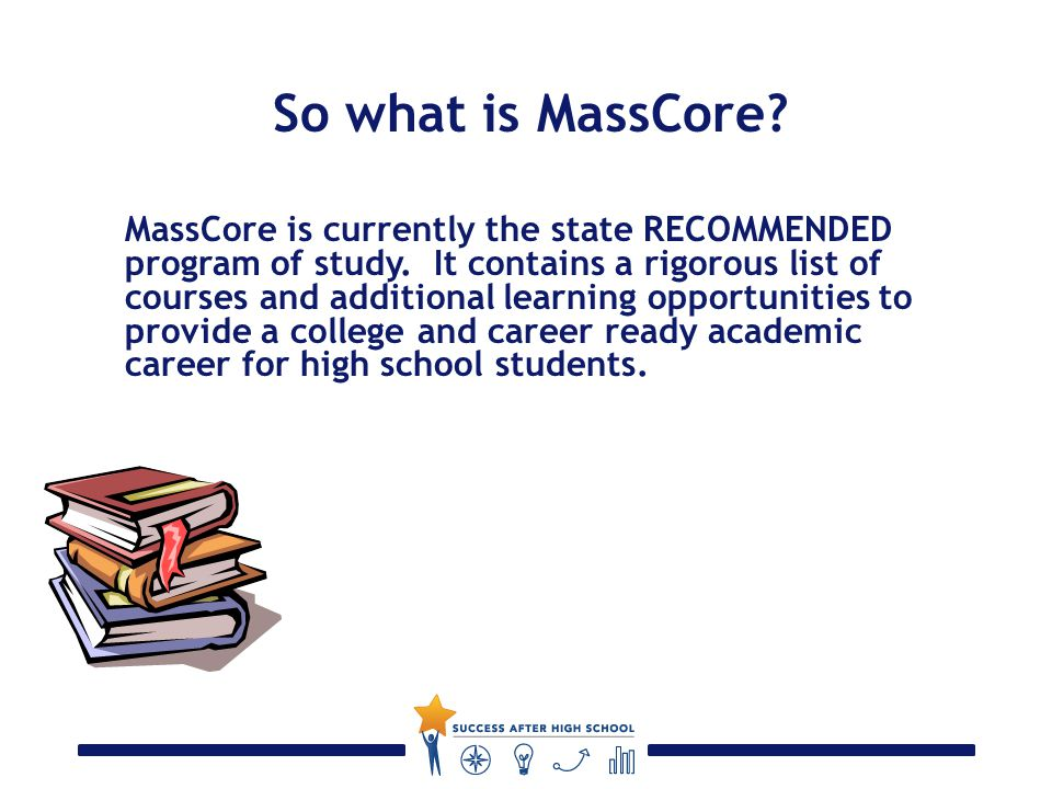 So what is MassCore. MassCore is currently the state RECOMMENDED program of study.