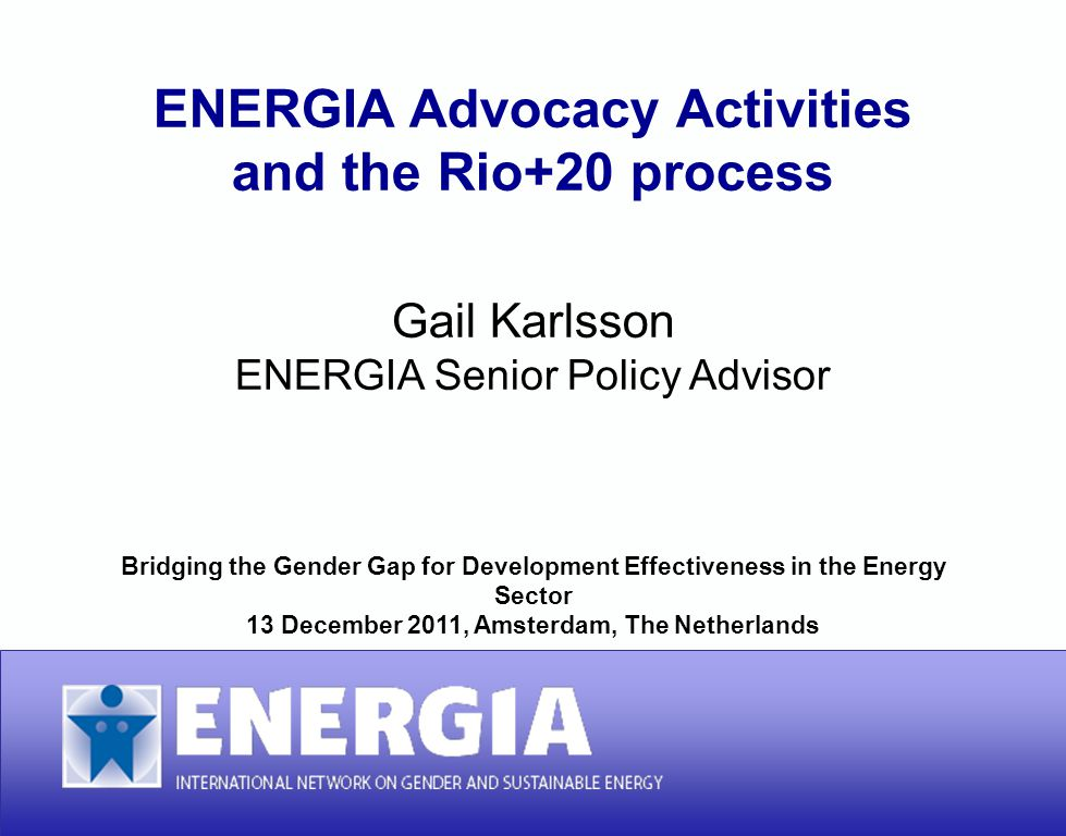 ENERGIA Advocacy Activities and the Rio+20 process ENERGIA Advocacy Activities and the Rio+20 process Gail Karlsson ENERGIA Senior Policy Advisor Brid
