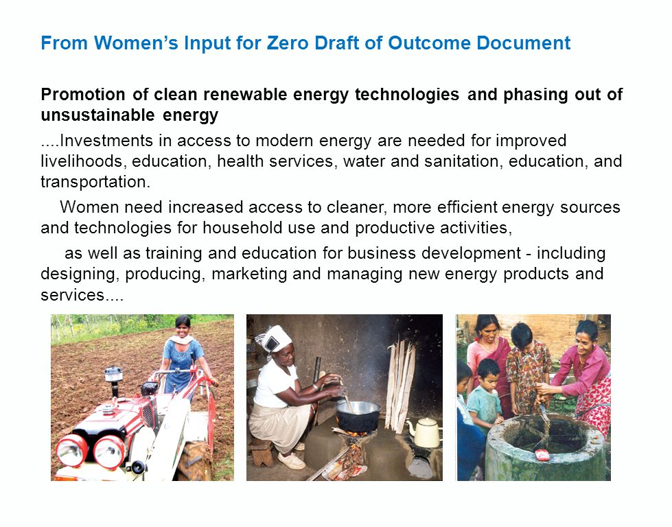 From Women's Input for Zero Draft of Outcome Document Promotion of clean renewable energy technologies and phasing out of unsustainable energy....Investments in access to modern energy are needed for improved livelihoods, education, health services, water and sanitation, education, and transportation.