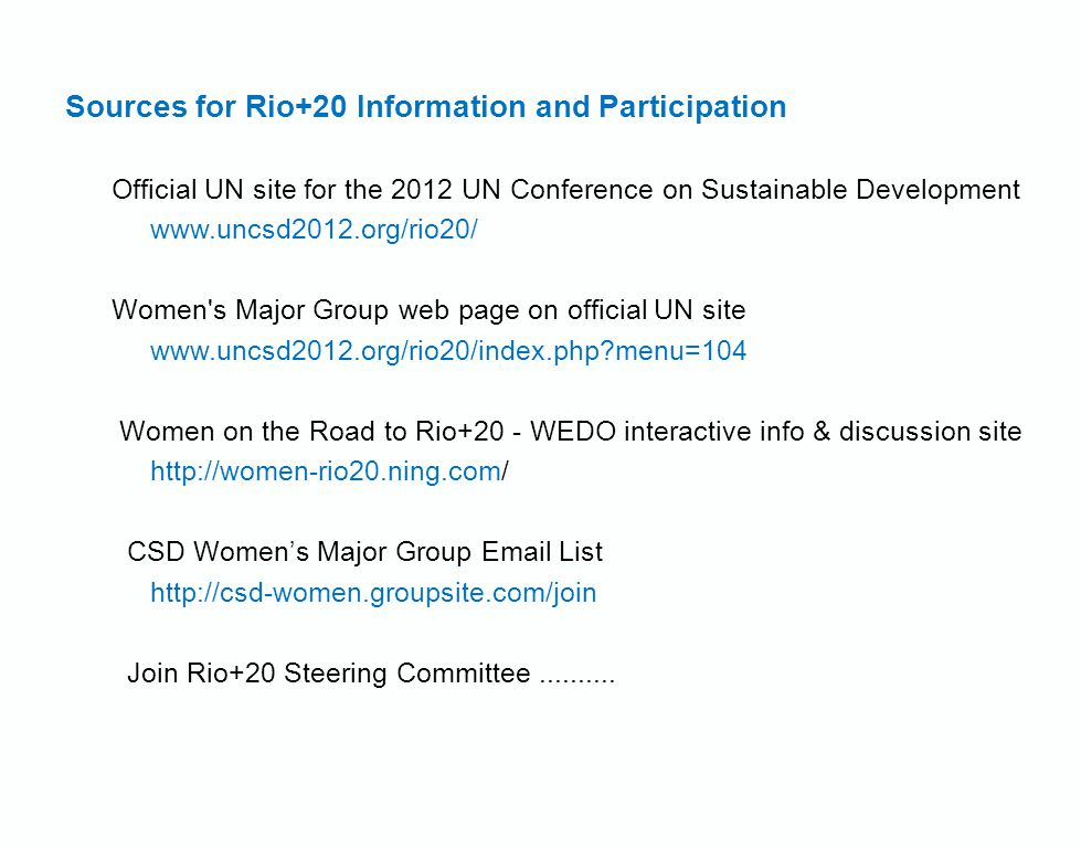 Sources for Rio+20 Information and Participation Official UN site for the 2012 UN Conference on Sustainable Development   Women s Major Group web page on official UN site   menu=104 Women on the Road to Rio+20 - WEDO interactive info & discussion site   CSD Women's Major Group  List   Join Rio+20 Steering Committee