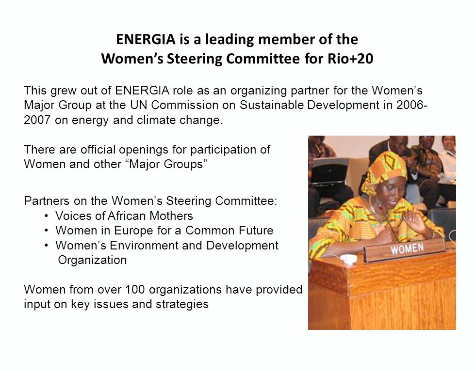 Partners on the Women's Steering Committee: Voices of African Mothers Women in Europe for a Common Future Women's Environment and Development Organization Women from over 100 organizations have provided input on key issues and strategies ENERGIA is a leading member of the Women's Steering Committee for Rio+20 This grew out of ENERGIA role as an organizing partner for the Women's Major Group at the UN Commission on Sustainable Development in 2006- 2007 on energy and climate change.