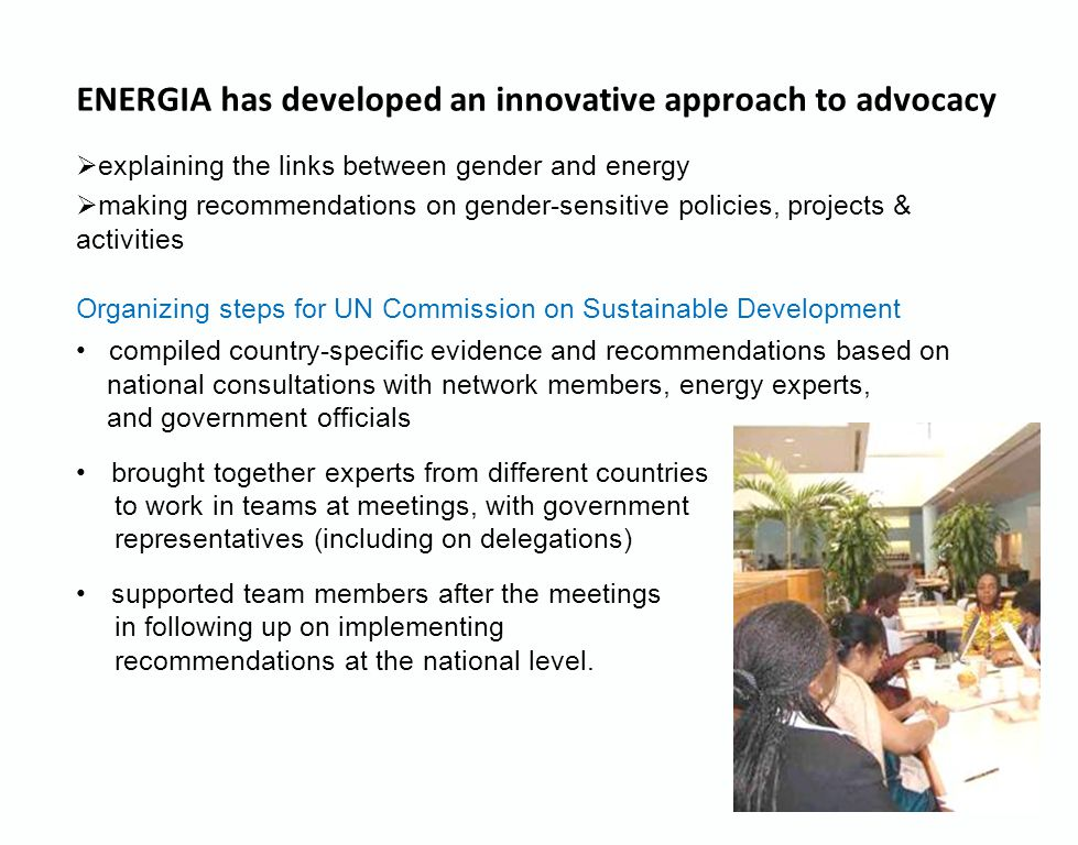 ENERGIA has developed an innovative approach to advocacy  explaining the links between gender and energy  making recommendations on gender-sensitive policies, projects & activities Organizing steps for UN Commission on Sustainable Development compiled country-specific evidence and recommendations based on national consultations with network members, energy experts, and government officials brought together experts from different countries to work in teams at meetings, with government representatives (including on delegations) supported team members after the meetings in following up on implementing recommendations at the national level.