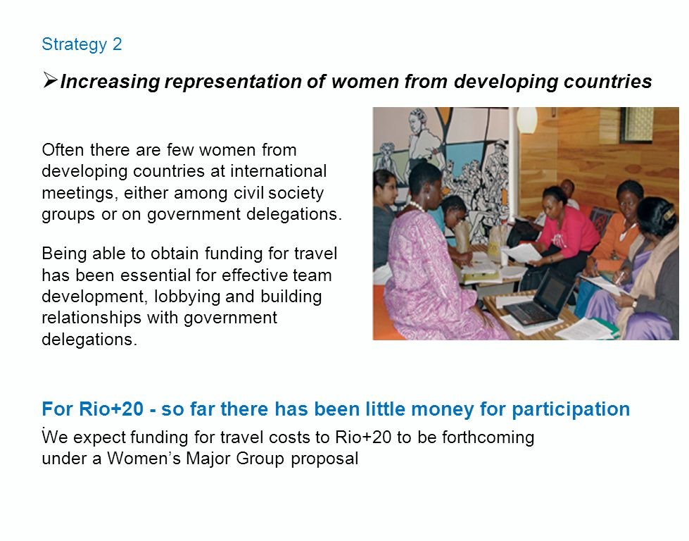 Strategy 2  Increasing representation of women from developing countries Often there are few women from developing countries at international meetings, either among civil society groups or on government delegations.